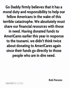 Bob Parsons - Go Daddy firmly believes that it has a moral duty and responsibility to help our fellow Americans in the wake of this terrible catastrophe. We absolutely must share our financial resources with those in need. Having donated funds to AmeriCares earlier this year in response to the tsunami, we didn't think twice about donating to AmeriCares again since their funds go directly to those people who are in dire need.