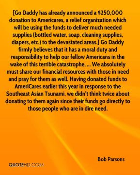 Bob Parsons - [Go Daddy has already announced a $250,000 donation to Americares, a relief organization which will be using the funds to deliver much needed supplies (bottled water, soap, cleaning supplies, diapers, etc.) to the devastated areas.] Go Daddy firmly believes that it has a moral duty and responsibility to help our fellow Americans in the wake of this terrible catastrophe, ... We absolutely must share our financial resources with those in need and pray for them as well. Having donated funds to AmeriCares earlier this year in response to the Southeast Asian Tsunami, we didn't think twice about donating to them again since their funds go directly to those people who are in dire need.