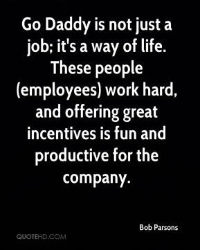 Bob Parsons - Go Daddy is not just a job; it's a way of life. These people (employees) work hard, and offering great incentives is fun and productive for the company.
