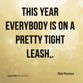 This year everybody is on a pretty tight leash.