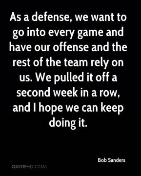 As a defense, we want to go into every game and have our offense and the rest of the team rely on us. We pulled it off a second week in a row, and I hope we can keep doing it.