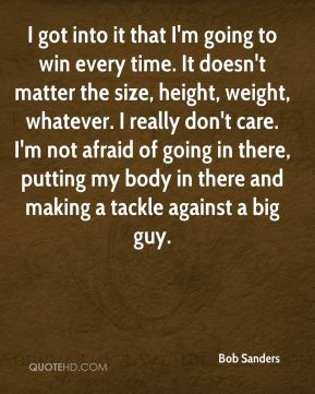 I got into it that I'm going to win every time. It doesn't matter the size, height, weight, whatever. I really don't care. I'm not afraid of going in there, putting my body in there and making a tackle against a big guy.