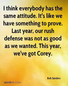 I think everybody has the same attitude. It's like we have something to prove. Last year, our rush defense was not as good as we wanted. This year, we've got Corey.