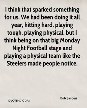 I think that sparked something for us. We had been doing it all year, hitting hard, playing tough, playing physical, but I think being on that big Monday Night Football stage and playing a physical team like the Steelers made people notice.