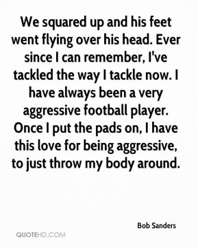 We squared up and his feet went flying over his head. Ever since I can remember, I've tackled the way I tackle now. I have always been a very aggressive football player. Once I put the pads on, I have this love for being aggressive, to just throw my body around.