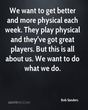 We want to get better and more physical each week. They play physical and they've got great players. But this is all about us. We want to do what we do.