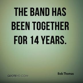 Bob Thomas - The band has been together for 14 years.