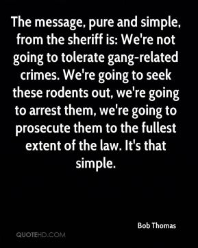 Bob Thomas - The message, pure and simple, from the sheriff is: We're not going to tolerate gang-related crimes. We're going to seek these rodents out, we're going to arrest them, we're going to prosecute them to the fullest extent of the law. It's that simple.