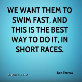 Bob Thomas - We want them to swim fast, and this is the best way to do it, in short races.