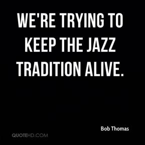 Bob Thomas - We're trying to keep the jazz tradition alive.