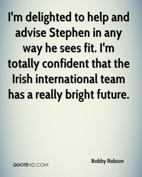 Bobby Robson - I'm delighted to help and advise Stephen in any way he sees fit. I'm totally confident that the Irish international team has a really bright future.