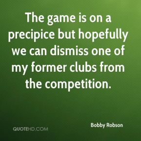 Bobby Robson - The game is on a precipice but hopefully we can dismiss one of my former clubs from the competition.