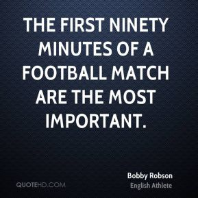 Bobby Robson - The first ninety minutes of a football match are the most important.