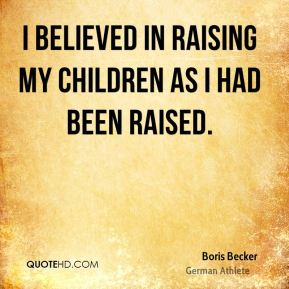 Boris Becker - I believed in raising my children as I had been raised.
