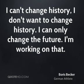 I can't change history, I don't want to change history. I can only change the future. I'm working on that.