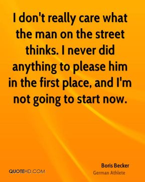 I don't really care what the man on the street thinks. I never did anything to please him in the first place, and I'm not going to start now.