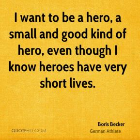 I want to be a hero, a small and good kind of hero, even though I know heroes have very short lives.