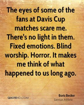 The eyes of some of the fans at Davis Cup matches scare me. There's no light in them. Fixed emotions. Blind worship. Horror. It makes me think of what happened to us long ago.