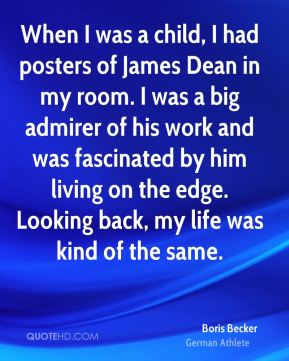Boris Becker - When I was a child, I had posters of James Dean in my room. I was a big admirer of his work and was fascinated by him living on the edge. Looking back, my life was kind of the same.