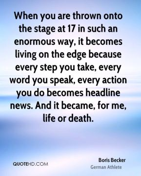 Boris Becker - When you are thrown onto the stage at 17 in such an enormous way, it becomes living on the edge because every step you take, every word you speak, every action you do becomes headline news. And it became, for me, life or death.