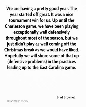 Brad Brownell - We are having a pretty good year. The year started off great. It was a nice tournament win for us. Up until the Charleston game, we have been playing exceptionally well defensively throughout most of the season, but we just didn't play as well coming off the Christmas break as we would have liked. Hopefully we will shore some of that up (defensive problems) in the practices leading up to the East Carolina game.