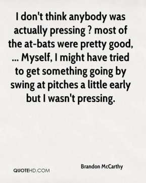 Brandon McCarthy - I don't think anybody was actually pressing ? most of the at-bats were pretty good, ... Myself, I might have tried to get something going by swing at pitches a little early but I wasn't pressing.