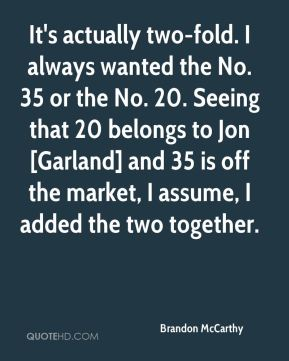 Brandon McCarthy - It's actually two-fold. I always wanted the No. 35 or the No. 20. Seeing that 20 belongs to Jon [Garland] and 35 is off the market, I assume, I added the two together.
