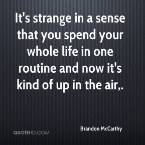 Brandon McCarthy - It's strange in a sense that you spend your whole life in one routine and now it's kind of up in the air.