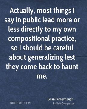 Actually, most things I say in public lead more or less directly to my own compositional practice, so I should be careful about generalizing lest they come back to haunt me.