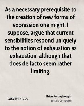 Brian Ferneyhough - As a necessary prerequisite to the creation of new forms of expression one might, I suppose, argue that current sensibilities respond uniquely to the notion of exhaustion as exhaustion, although that does de facto seem rather limiting.