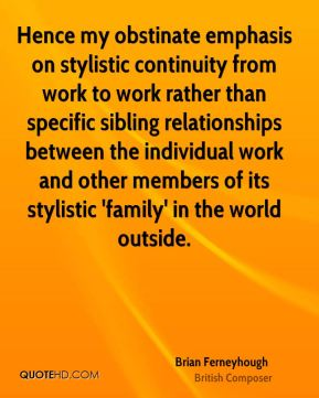 Brian Ferneyhough - Hence my obstinate emphasis on stylistic continuity from work to work rather than specific sibling relationships between the individual work and other members of its stylistic 'family' in the world outside.