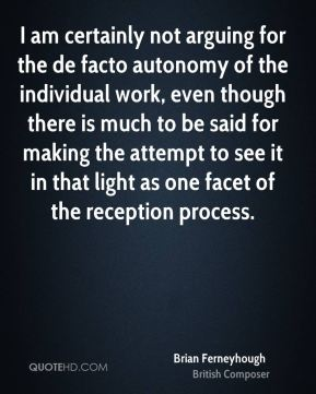 I am certainly not arguing for the de facto autonomy of the individual work, even though there is much to be said for making the attempt to see it in that light as one facet of the reception process.