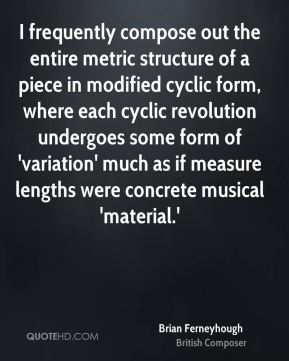 I frequently compose out the entire metric structure of a piece in modified cyclic form, where each cyclic revolution undergoes some form of 'variation' much as if measure lengths were concrete musical 'material.'