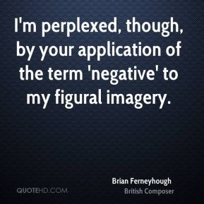 I'm perplexed, though, by your application of the term 'negative' to my figural imagery.