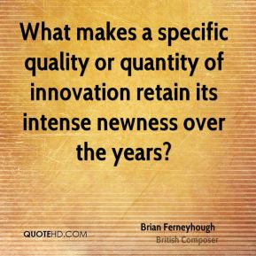 Brian Ferneyhough - What makes a specific quality or quantity of innovation retain its intense newness over the years?