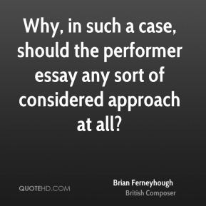Brian Ferneyhough - Why, in such a case, should the performer essay any sort of considered approach at all?