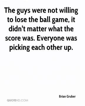 Brian Gruber - The guys were not willing to lose the ball game, it didn't matter what the score was. Everyone was picking each other up.