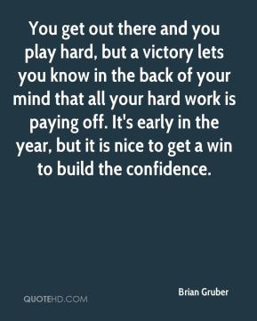 You get out there and you play hard, but a victory lets you know in the back of your mind that all your hard work is paying off. It's early in the year, but it is nice to get a win to build the confidence.