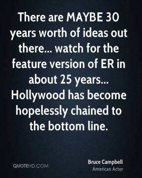 Bruce Campbell - There are MAYBE 30 years worth of ideas out there... watch for the feature version of ER in about 25 years... Hollywood has become hopelessly chained to the bottom line.