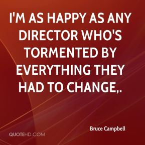Bruce Campbell - I'm as happy as any director who's tormented by everything they had to change.