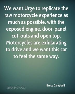 Bruce Campbell - We want Urge to replicate the raw motorcycle experience as much as possible, with the exposed engine, door-panel cut-outs and open top. Motorcycles are exhilarating to drive and we want this car to feel the same way.