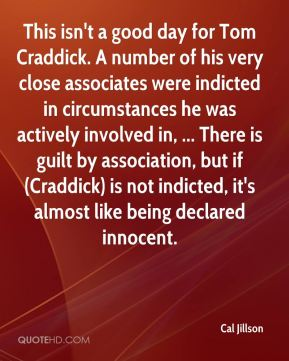 Cal Jillson - This isn't a good day for Tom Craddick. A number of his very close associates were indicted in circumstances he was actively involved in, ... There is guilt by association, but if (Craddick) is not indicted, it's almost like being declared innocent.