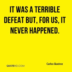It was a terrible defeat but, for us, it never happened.