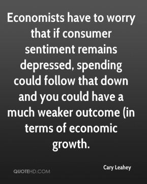 Cary Leahey - Economists have to worry that if consumer sentiment remains depressed, spending could follow that down and you could have a much weaker outcome (in terms of economic growth.