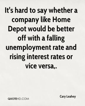 It's hard to say whether a company like Home Depot would be better off with a falling unemployment rate and rising interest rates or vice versa.
