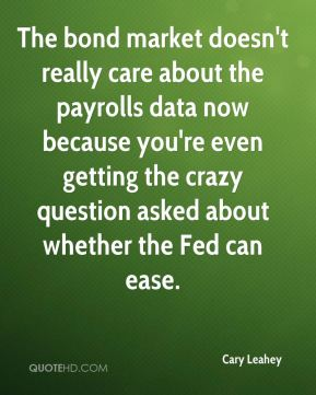 The bond market doesn't really care about the payrolls data now because you're even getting the crazy question asked about whether the Fed can ease.