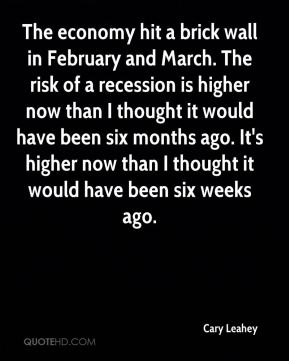 The economy hit a brick wall in February and March. The risk of a recession is higher now than I thought it would have been six months ago. It's higher now than I thought it would have been six weeks ago.
