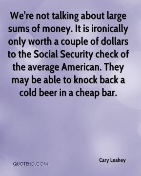 Cary Leahey - We're not talking about large sums of money. It is ironically only worth a couple of dollars to the Social Security check of the average American. They may be able to knock back a cold beer in a cheap bar.