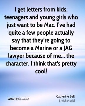 Catherine Bell - I get letters from kids, teenagers and young girls who just want to be Mac. I've had quite a few people actually say that they're going to become a Marine or a JAG lawyer because of me... the character. I think that's pretty cool!