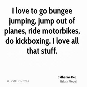 Catherine Bell - I love to go bungee jumping, jump out of planes, ride motorbikes, do kickboxing. I love all that stuff.